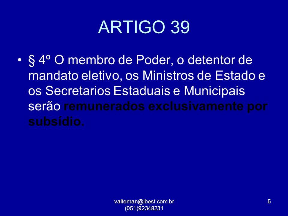 valteman@ibest.com.br (051)92348231 5 ARTIGO 39 § 4º O membro de Poder, o detentor de mandato eletivo, os Ministros de Estado e os Secretarios Estaduais e Municipais serão remunerados exclusivamente por subsídio.