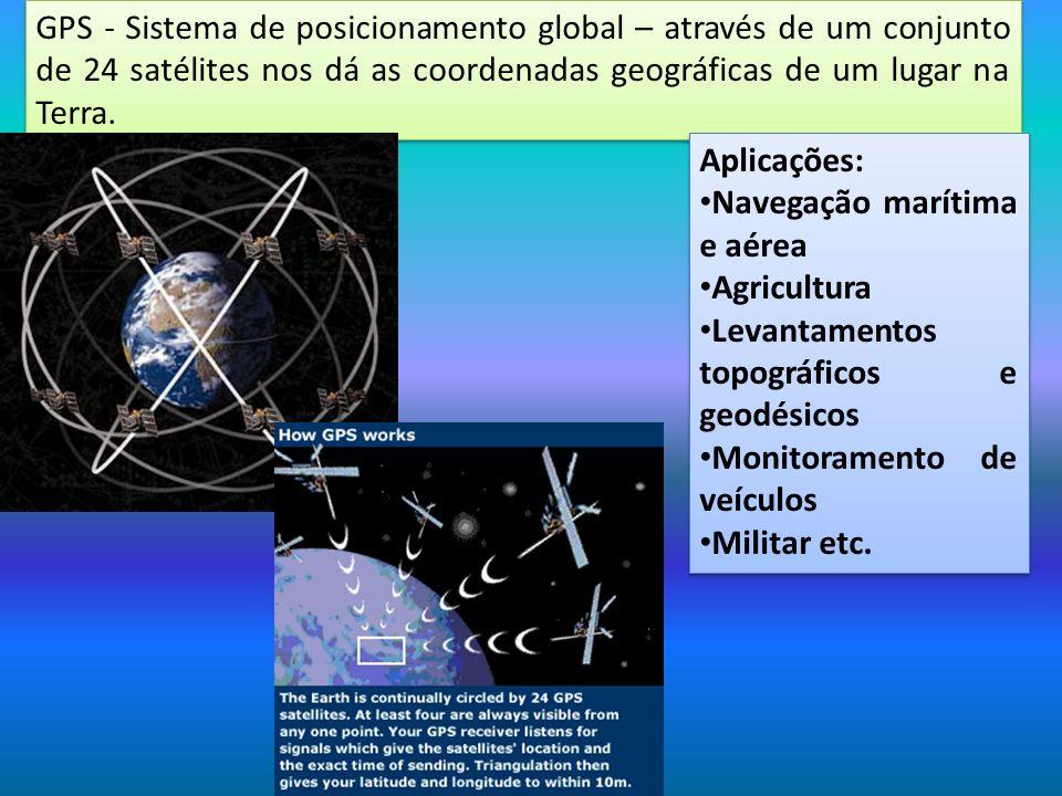 GPS - Sistema de posicionamento global – através de um conjunto de 24 satélites nos dá as coordenadas geográficas de um lugar na Terra. Aplicações: Na