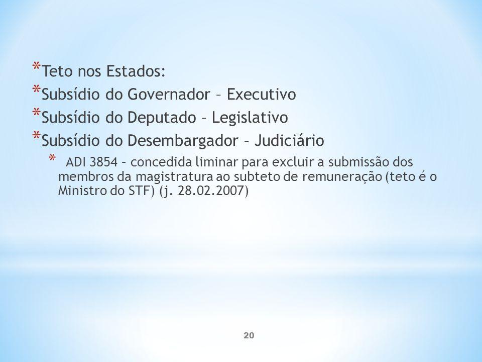 20 * Teto nos Estados: * Subsídio do Governador – Executivo * Subsídio do Deputado – Legislativo * Subsídio do Desembargador – Judiciário * ADI 3854 – concedida liminar para excluir a submissão dos membros da magistratura ao subteto de remuneração (teto é o Ministro do STF) (j.