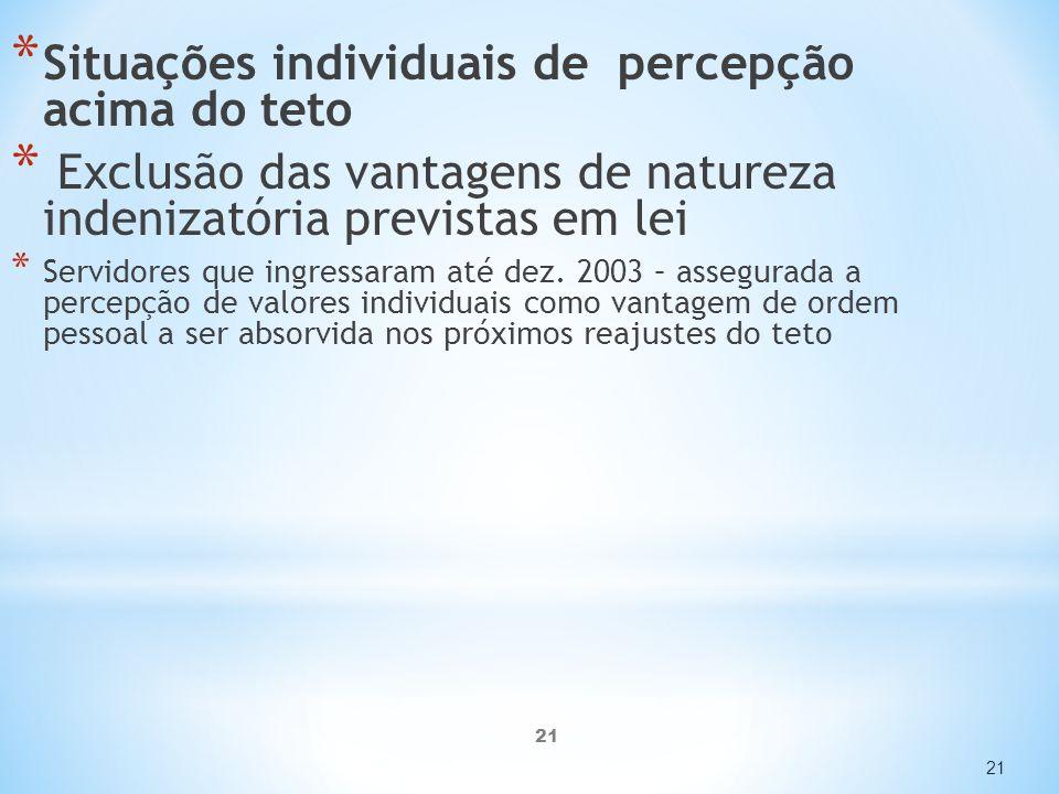 21 * Situações individuais de percepção acima do teto * Exclusão das vantagens de natureza indenizatória previstas em lei * Servidores que ingressaram até dez.