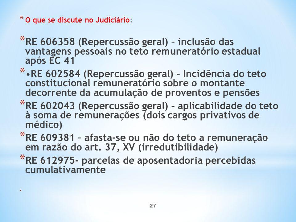 27 * O que se discute no Judiciário: * RE 606358 (Repercussão geral) – inclusão das vantagens pessoais no teto remuneratório estadual após EC 41 *RE 602584 (Repercussão geral) – Incidência do teto constitucional remuneratório sobre o montante decorrente da acumulação de proventos e pensões * RE 602043 (Repercussão geral) – aplicabilidade do teto à soma de remunerações (dois cargos privativos de médico) * RE 609381 – afasta-se ou não do teto a remuneração em razão do art.