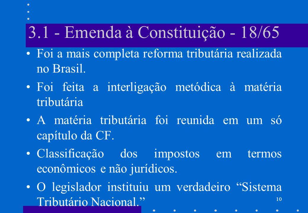 3.1 - Emenda à Constituição - 18/65 Foi a mais completa reforma tributária realizada no Brasil. Foi feita a interligação metódica à matéria tributária