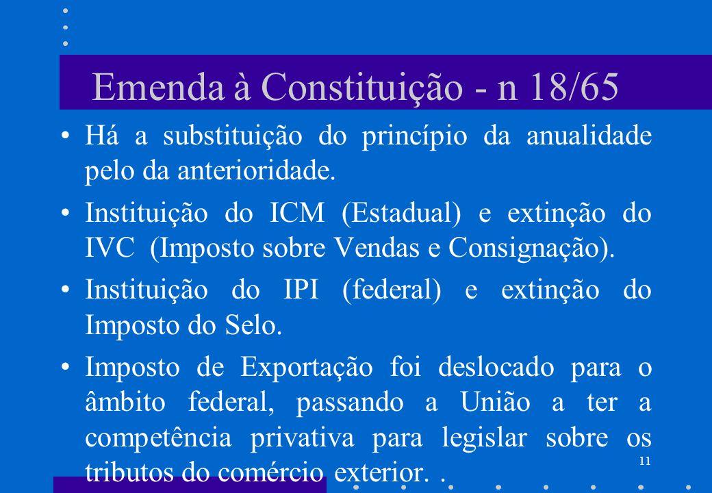 Emenda à Constituição - n 18/65 Há a substituição do princípio da anualidade pelo da anterioridade. Instituição do ICM (Estadual) e extinção do IVC (I