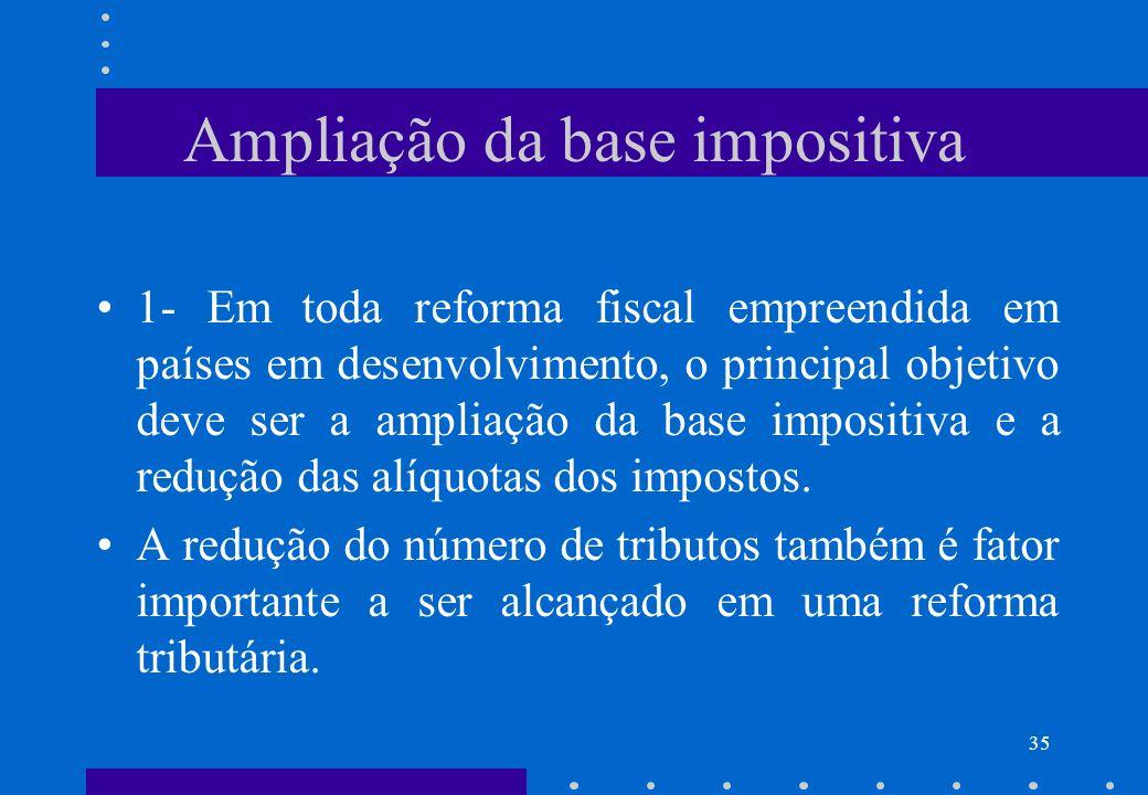 Ampliação da base impositiva 1- Em toda reforma fiscal empreendida em países em desenvolvimento, o principal objetivo deve ser a ampliação da base imp