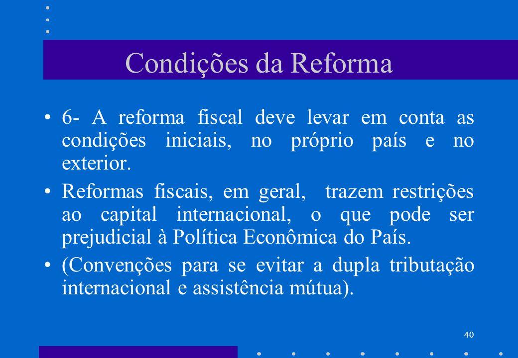Condições da Reforma 6- A reforma fiscal deve levar em conta as condições iniciais, no próprio país e no exterior. Reformas fiscais, em geral, trazem