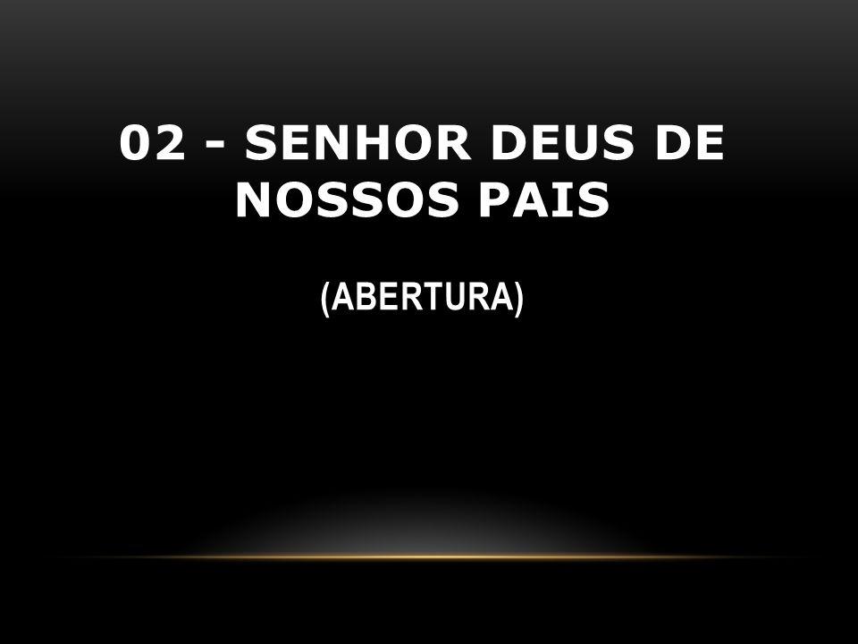 02 - SENHOR DEUS DE NOSSOS PAIS (ABERTURA)