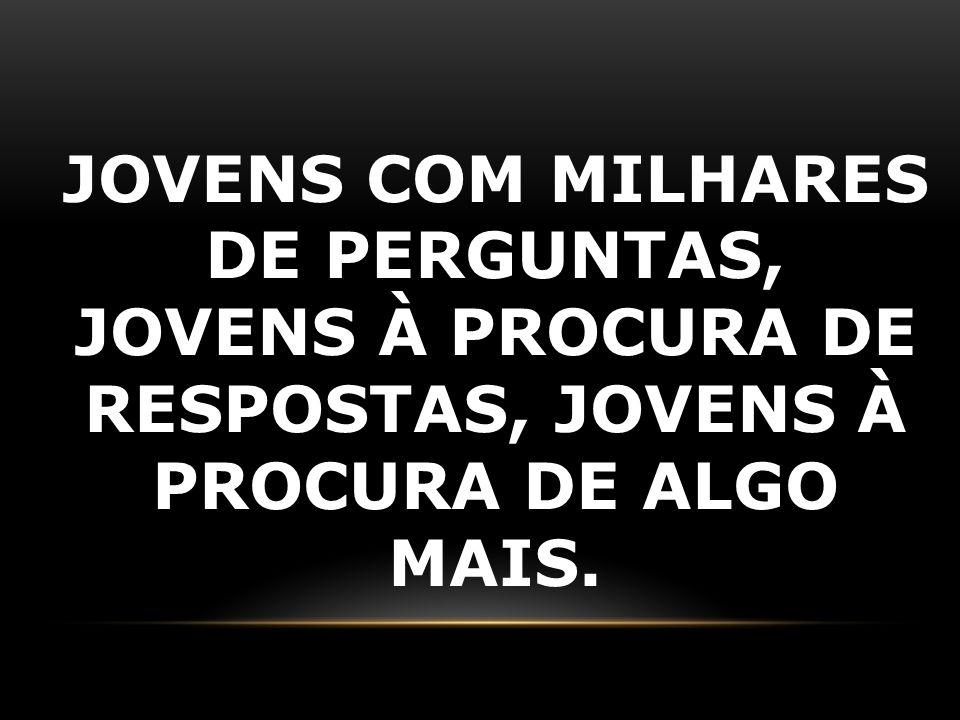 JOVENS COM MILHARES DE PERGUNTAS, JOVENS À PROCURA DE RESPOSTAS, JOVENS À PROCURA DE ALGO MAIS.