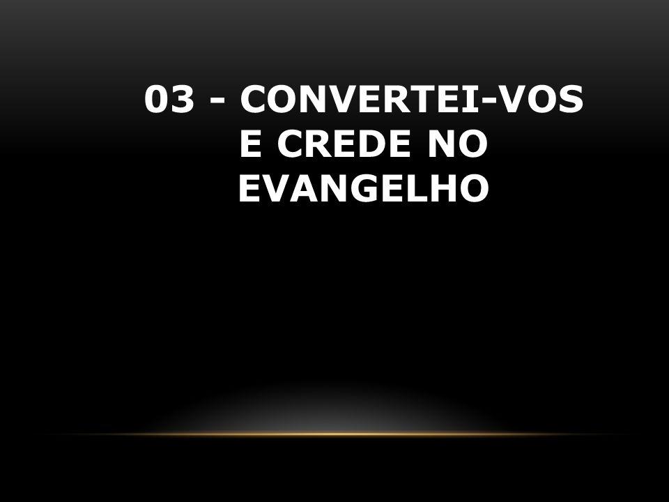 03 - CONVERTEI-VOS E CREDE NO EVANGELHO