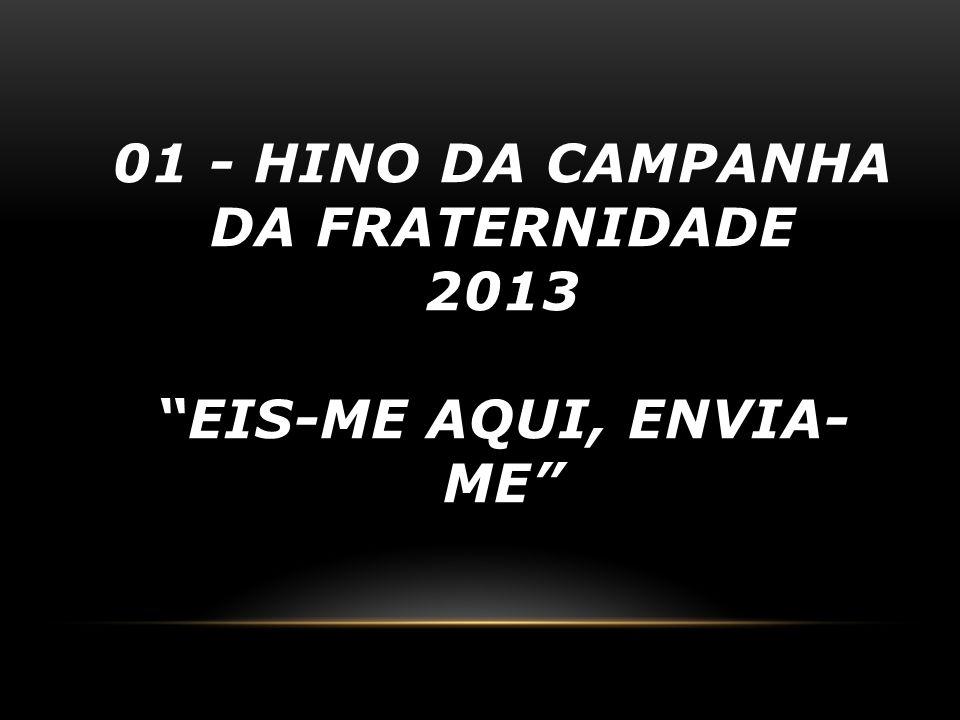 01 - HINO DA CAMPANHA DA FRATERNIDADE 2013 EIS-ME AQUI, ENVIA- ME