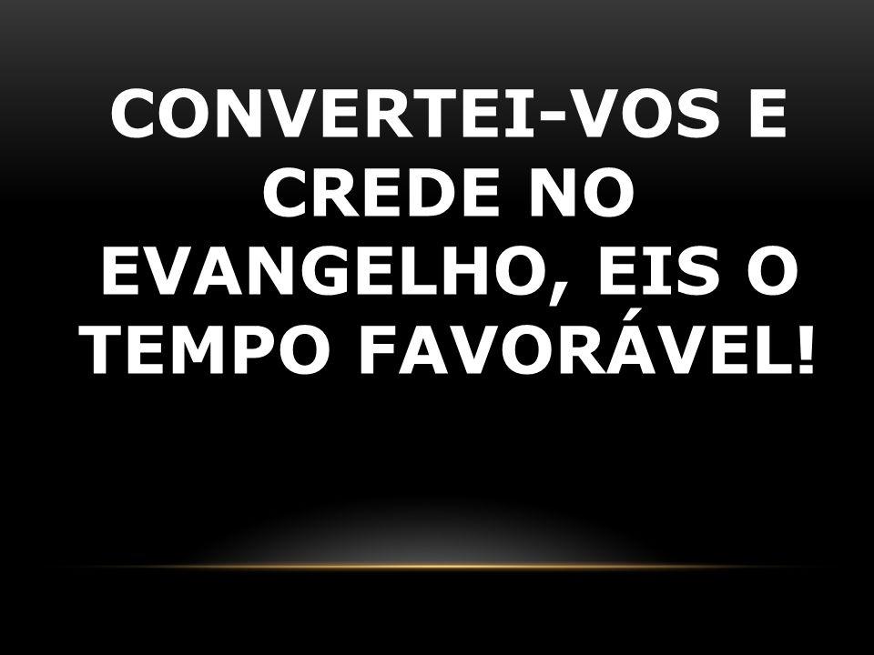 CONVERTEI-VOS E CREDE NO EVANGELHO, EIS O TEMPO FAVORÁVEL!