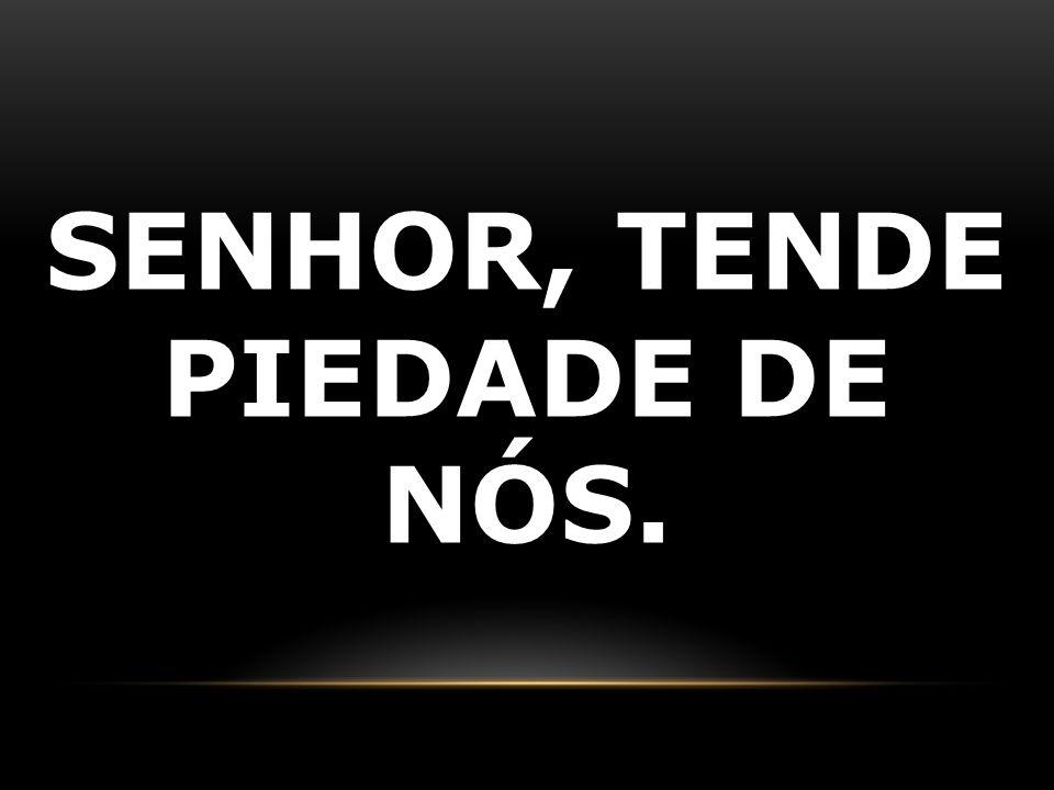 SENHOR, TENDE PIEDADE DE NÓS.