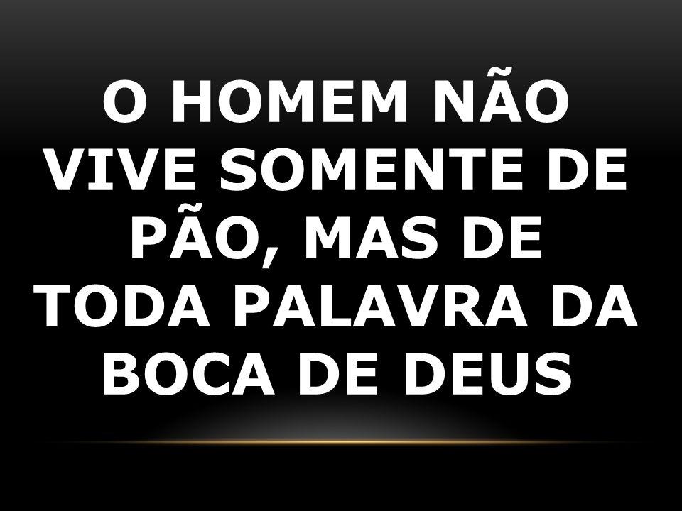 O HOMEM NÃO VIVE SOMENTE DE PÃO, MAS DE TODA PALAVRA DA BOCA DE DEUS