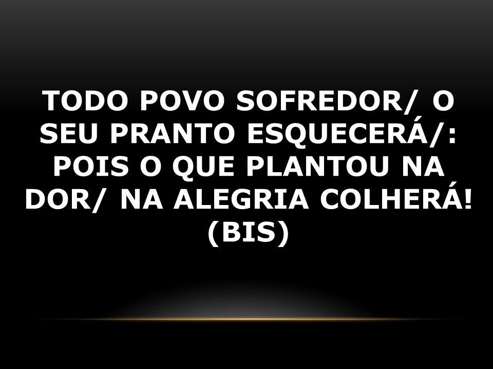 TODO POVO SOFREDOR/ O SEU PRANTO ESQUECERÁ/: POIS O QUE PLANTOU NA DOR/ NA ALEGRIA COLHERÁ! (BIS)