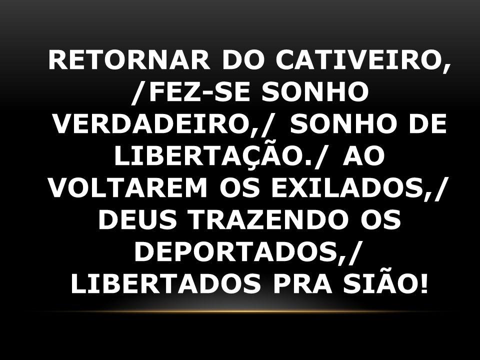 RETORNAR DO CATIVEIRO, /FEZ-SE SONHO VERDADEIRO,/ SONHO DE LIBERTAÇÃO./ AO VOLTAREM OS EXILADOS,/ DEUS TRAZENDO OS DEPORTADOS,/ LIBERTADOS PRA SIÃO!