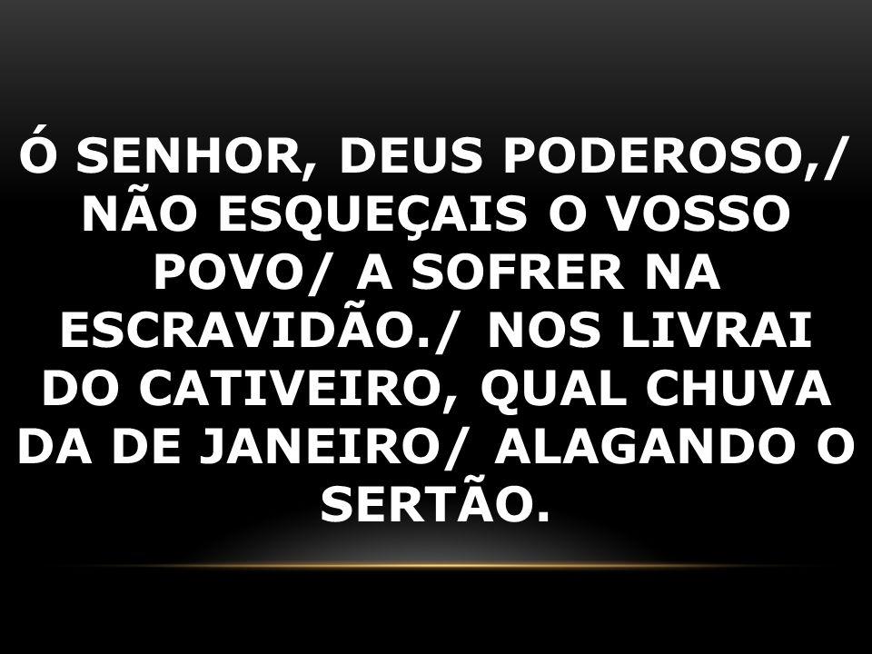 Ó SENHOR, DEUS PODEROSO,/ NÃO ESQUEÇAIS O VOSSO POVO/ A SOFRER NA ESCRAVIDÃO./ NOS LIVRAI DO CATIVEIRO, QUAL CHUVA DA DE JANEIRO/ ALAGANDO O SERTÃO.