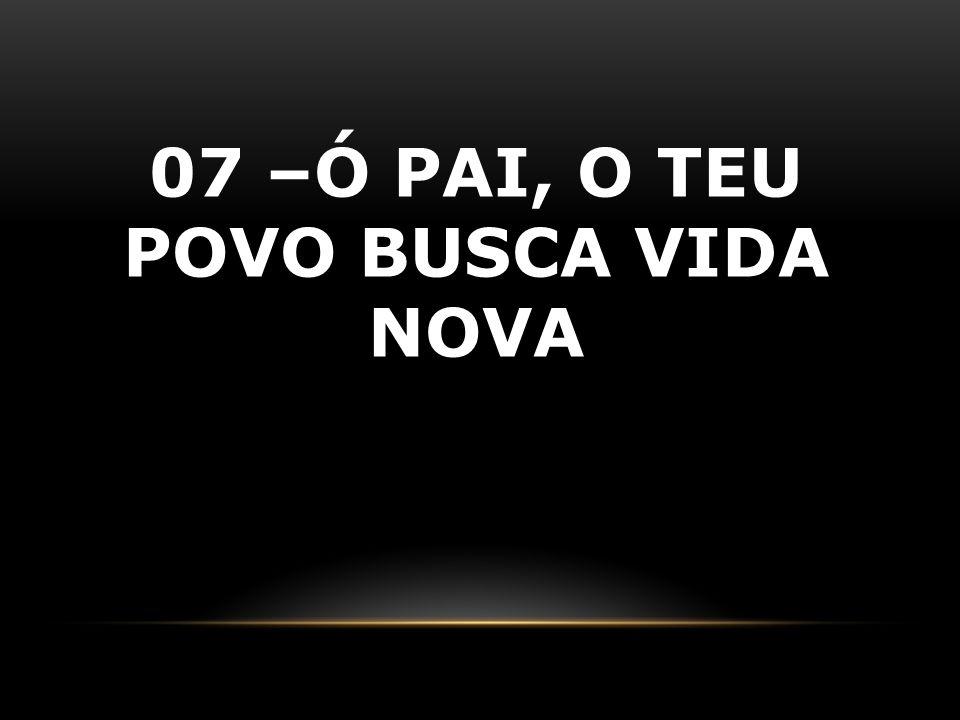 07 –Ó PAI, O TEU POVO BUSCA VIDA NOVA