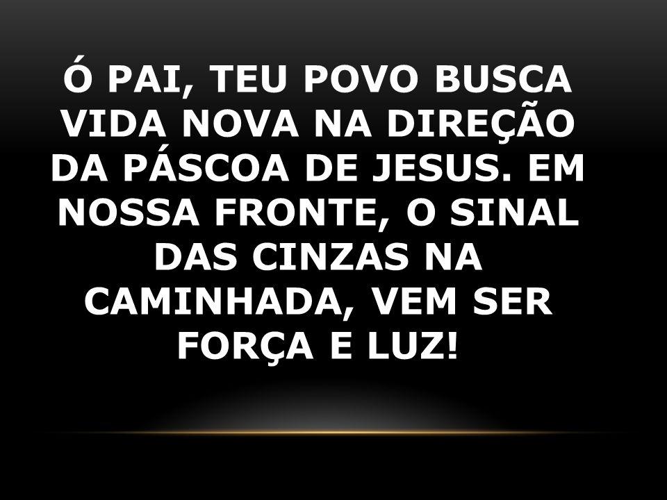 Ó PAI, TEU POVO BUSCA VIDA NOVA NA DIREÇÃO DA PÁSCOA DE JESUS. EM NOSSA FRONTE, O SINAL DAS CINZAS NA CAMINHADA, VEM SER FORÇA E LUZ!