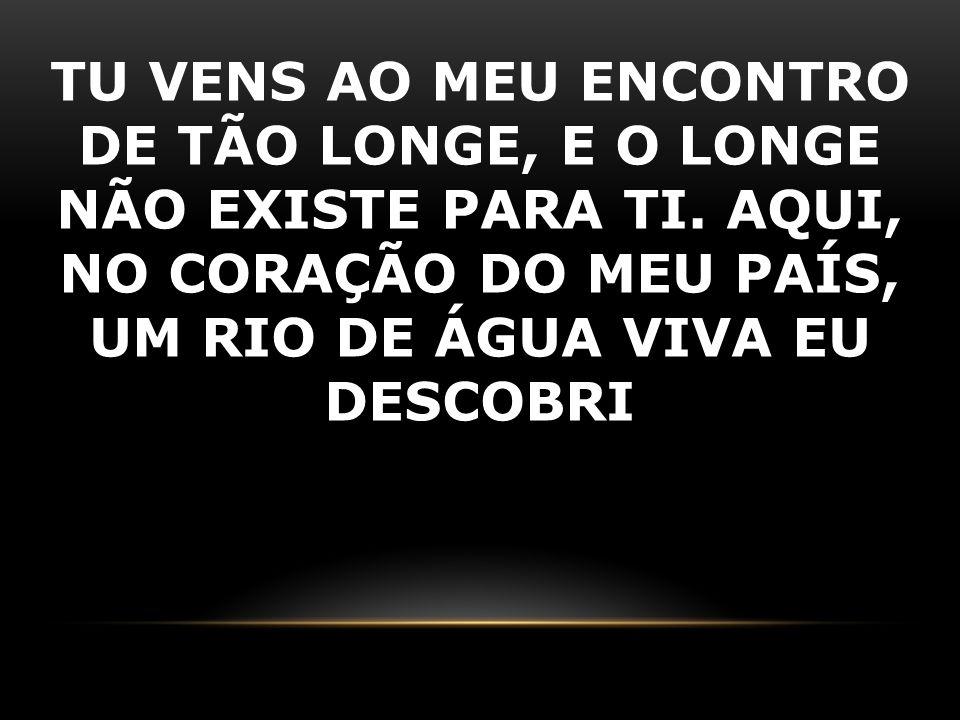 TU VENS AO MEU ENCONTRO DE TÃO LONGE, E O LONGE NÃO EXISTE PARA TI. AQUI, NO CORAÇÃO DO MEU PAÍS, UM RIO DE ÁGUA VIVA EU DESCOBRI