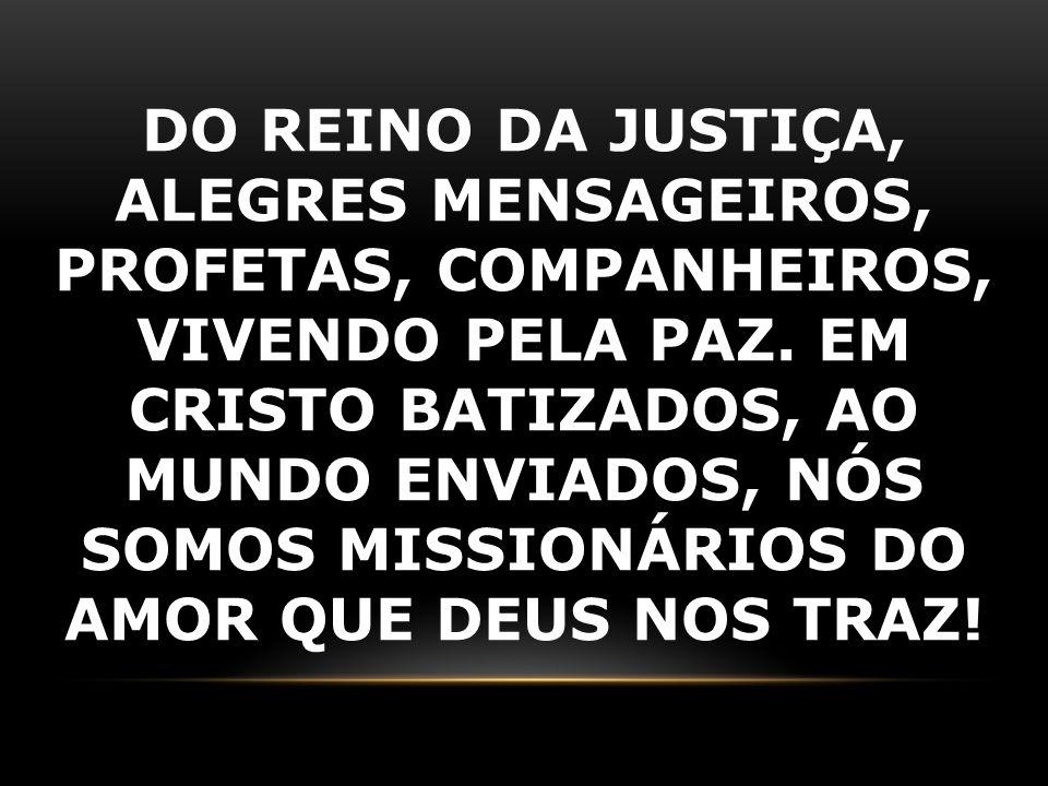 DO REINO DA JUSTIÇA, ALEGRES MENSAGEIROS, PROFETAS, COMPANHEIROS, VIVENDO PELA PAZ. EM CRISTO BATIZADOS, AO MUNDO ENVIADOS, NÓS SOMOS MISSIONÁRIOS DO