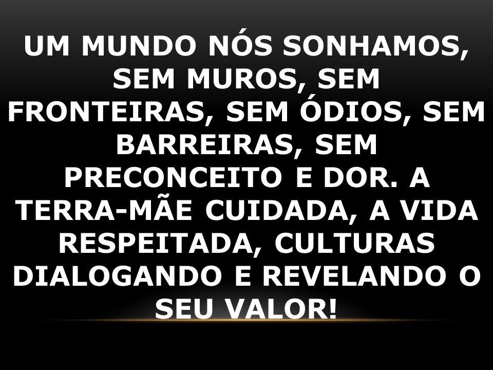 UM MUNDO NÓS SONHAMOS, SEM MUROS, SEM FRONTEIRAS, SEM ÓDIOS, SEM BARREIRAS, SEM PRECONCEITO E DOR. A TERRA-MÃE CUIDADA, A VIDA RESPEITADA, CULTURAS DI