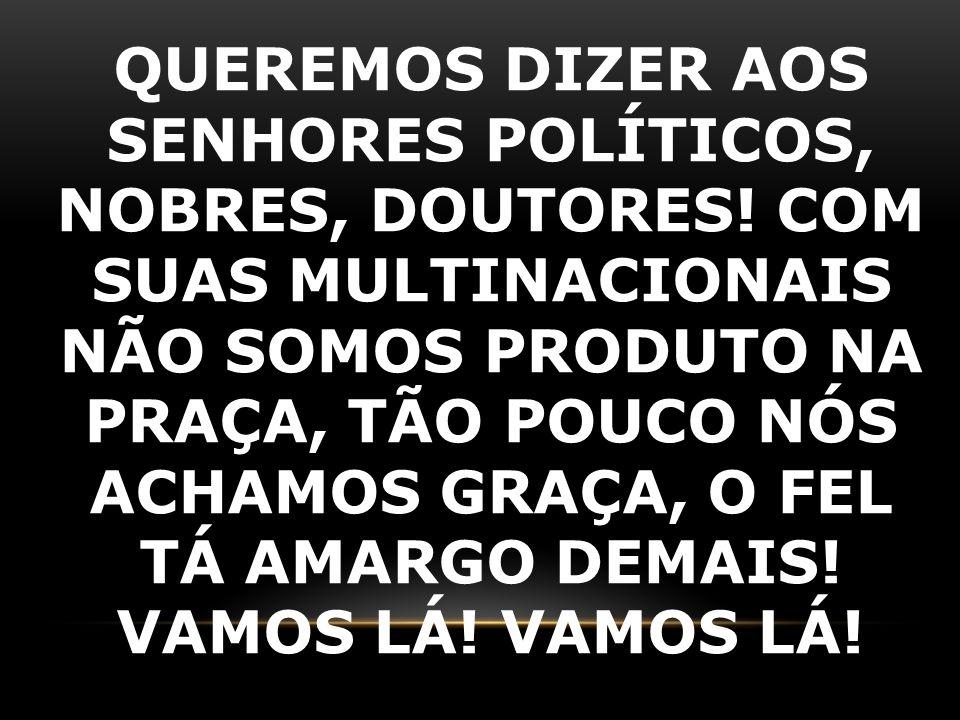 QUEREMOS DIZER AOS SENHORES POLÍTICOS, NOBRES, DOUTORES! COM SUAS MULTINACIONAIS NÃO SOMOS PRODUTO NA PRAÇA, TÃO POUCO NÓS ACHAMOS GRAÇA, O FEL TÁ AMA