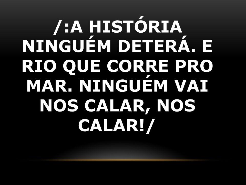/:A HISTÓRIA NINGUÉM DETERÁ. E RIO QUE CORRE PRO MAR. NINGUÉM VAI NOS CALAR, NOS CALAR!/