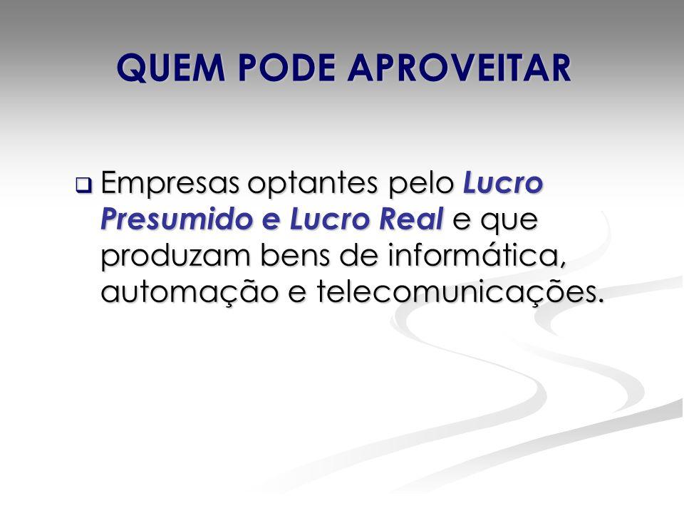 QUEM PODE APROVEITAR Empresas optantes pelo Lucro Presumido e Lucro Real e que produzam bens de informática, automação e telecomunicações.