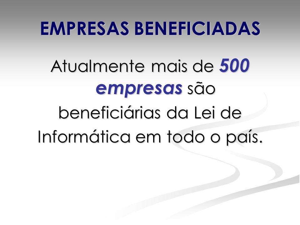 EMPRESAS BENEFICIADAS Atualmente mais de 500 empresas são beneficiárias da Lei de Informática em todo o país.