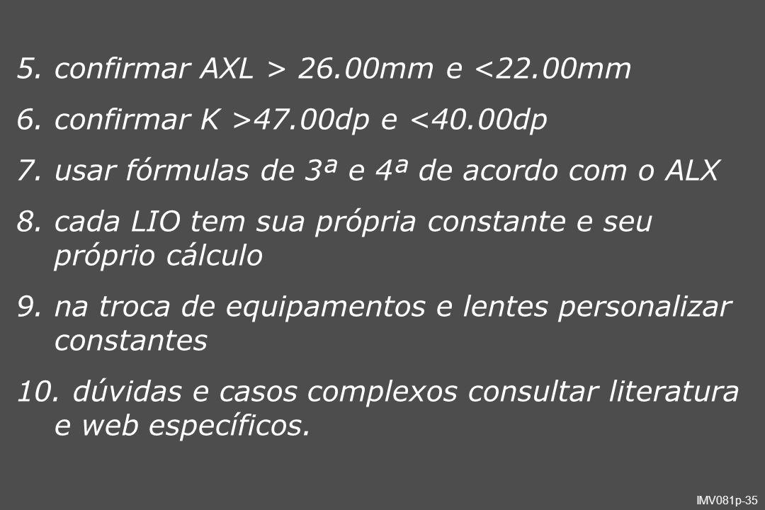 IMV081p-35 5.confirmar AXL > 26.00mm e <22.00mm 6.confirmar K >47.00dp e <40.00dp 7.usar fórmulas de 3ª e 4ª de acordo com o ALX 8.cada LIO tem sua pr