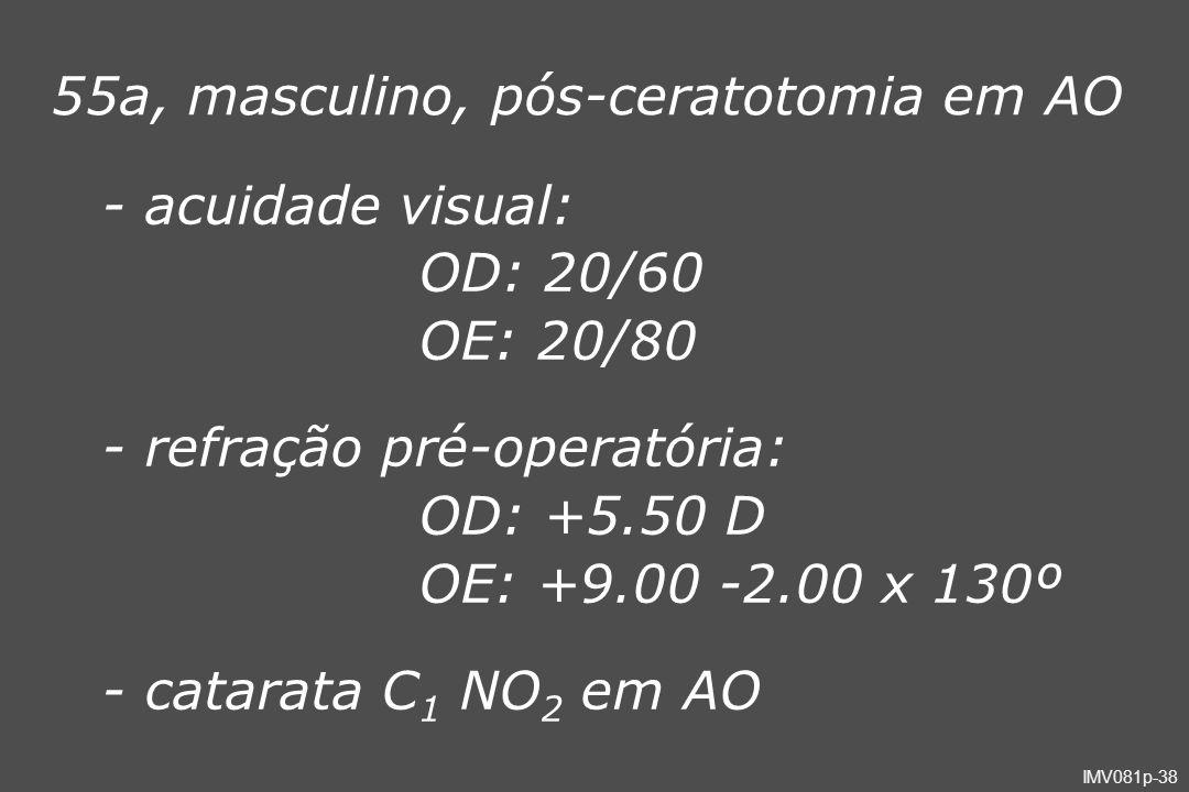 IMV081p-38 55a, masculino, pós-ceratotomia em AO - acuidade visual: OD: 20/60 OE: 20/80 - refração pré-operatória: OD: +5.50 D OE: +9.00 -2.00 x 130º