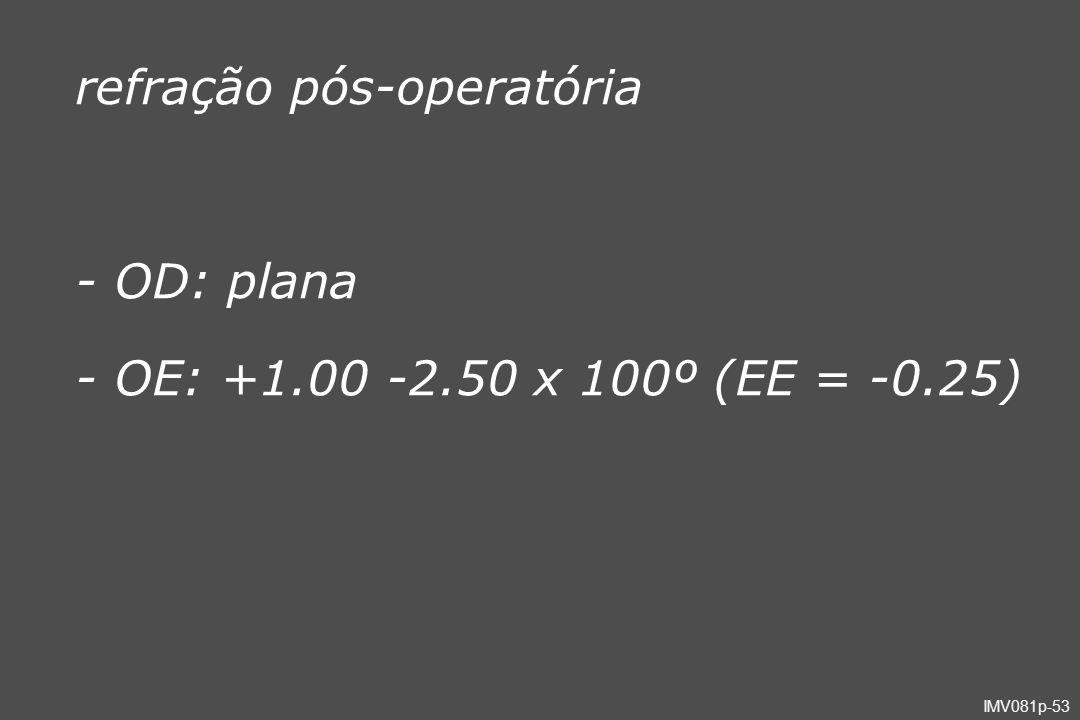 IMV081p-53 - OD: plana - OE: +1.00 -2.50 x 100º (EE = -0.25) refração pós-operatória