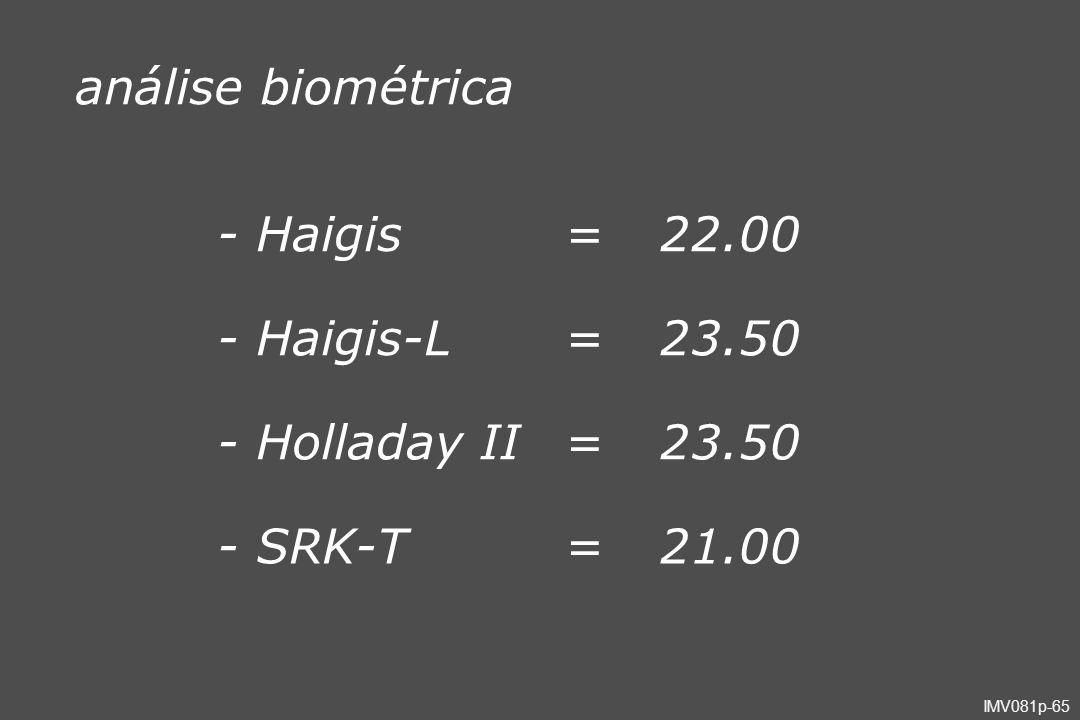 IMV081p-65 análise biométrica - Haigis=22.00 - Haigis-L=23.50 - Holladay II=23.50 - SRK-T=21.00