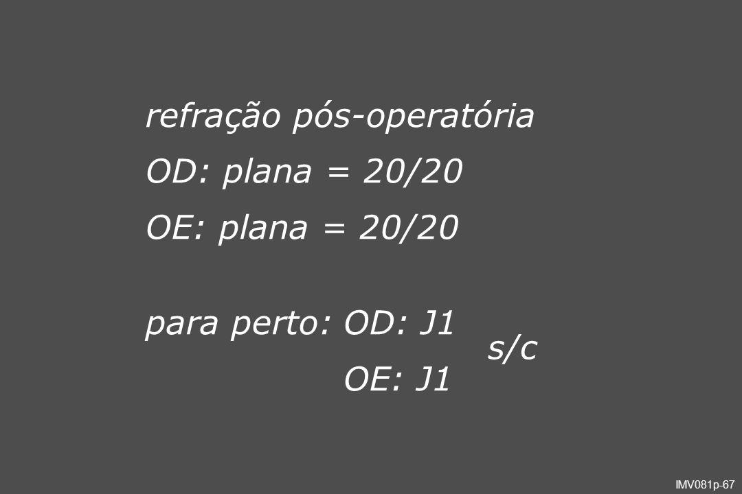 IMV081p-67 refração pós-operatória OD: plana = 20/20 OE: plana = 20/20 para perto:OD: J1 OE: J1 s/c