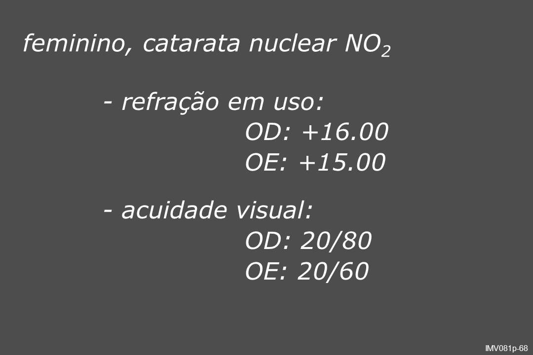 IMV081p-68 feminino, catarata nuclear NO 2 - refração em uso: OD: +16.00 OE: +15.00 - acuidade visual: OD: 20/80 OE: 20/60