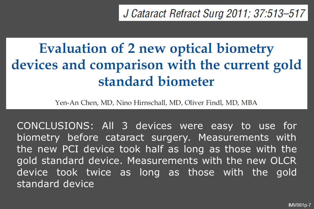 IMV081p-7 CONCLUSIONS: All 3 devices were easy to use for biometry before cataract surgery. Measurements with the new PCI device took half as long as