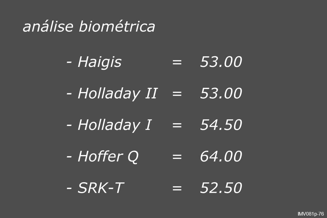 IMV081p-76 análise biométrica - Haigis=53.00 - Holladay II=53.00 - Holladay I=54.50 - Hoffer Q=64.00 - SRK-T=52.50