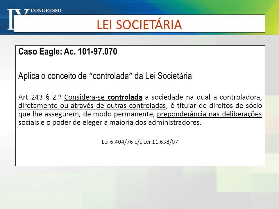 LEI SOCIETÁRIA Caso Eagle: Ac. 101-97.070 Aplica o conceito de controlada da Lei Societ á ria Art 243 § 2.º Considera-se controlada a sociedade na qua