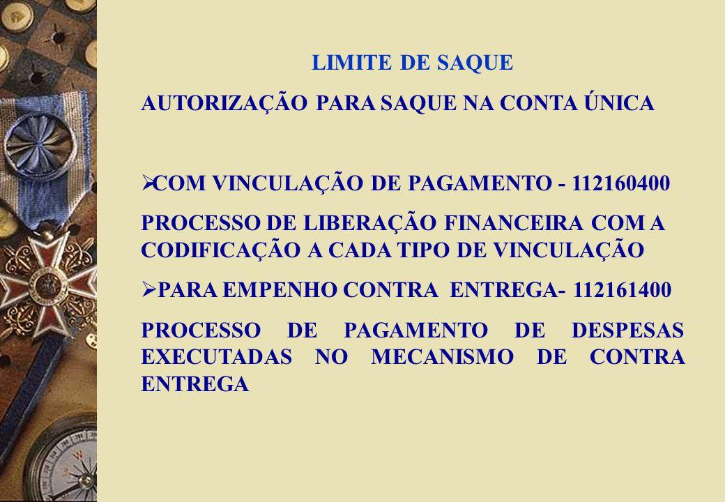 LIMITE DE SAQUE AUTORIZAÇÃO PARA SAQUE NA CONTA ÚNICA COM VINCULAÇÃO DE PAGAMENTO - 112160400 PROCESSO DE LIBERAÇÃO FINANCEIRA COM A CODIFICAÇÃO A CADA TIPO DE VINCULAÇÃO PARA EMPENHO CONTRA ENTREGA- 112161400 PROCESSO DE PAGAMENTO DE DESPESAS EXECUTADAS NO MECANISMO DE CONTRA ENTREGA