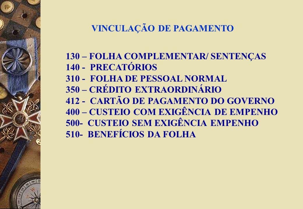 VINCULAÇÃO DE PAGAMENTO 130 – FOLHA COMPLEMENTAR/ SENTENÇAS 140 - PRECATÓRIOS 310 - FOLHA DE PESSOAL NORMAL 350 – CRÉDITO EXTRAORDINÁRIO 412 - CARTÃO DE PAGAMENTO DO GOVERNO 400 – CUSTEIO COM EXIGÊNCIA DE EMPENHO 500- CUSTEIO SEM EXIGÊNCIA EMPENHO 510- BENEFÍCIOS DA FOLHA