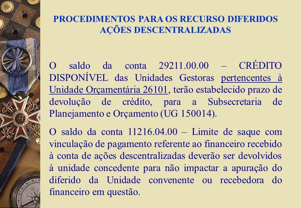 PROCEDIMENTOS PARA OS RECURSO DIFERIDOS AÇÕES DESCENTRALIZADAS O saldo da conta 29211.00.00 – CRÉDITO DISPONÍVEL das Unidades Gestoras pertencentes à Unidade Orçamentária 26101, terão estabelecido prazo de devolução de crédito, para a Subsecretaria de Planejamento e Orçamento (UG 150014).