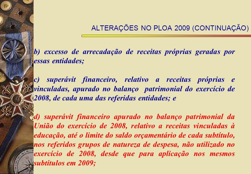 ALTERAÇÕES NO PLOA 2009 (CONTINUAÇÃO) b) excesso de arrecadação de receitas próprias geradas por essas entidades; c) superávit financeiro, relativo a receitas próprias e vinculadas, apurado no balanço patrimonial do exercício de 2008, de cada uma das referidas entidades; e d) superávit financeiro apurado no balanço patrimonial da União do exercício de 2008, relativo a receitas vinculadas à educação, até o limite do saldo orçamentário de cada subtítulo, nos referidos grupos de natureza de despesa, não utilizado no exercício de 2008, desde que para aplicação nos mesmos subtítulos em 2009;
