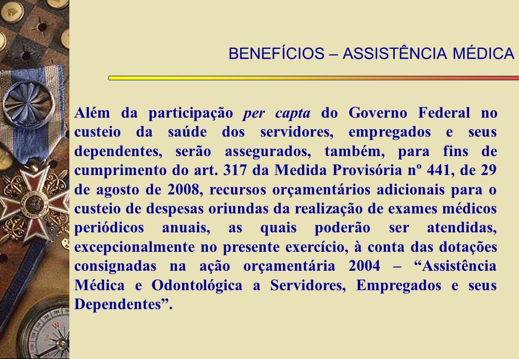 BENEFÍCIOS – ASSISTÊNCIA MÉDICA Al é m da participa ç ão per capta do Governo Federal no custeio da sa ú de dos servidores, empregados e seus dependentes, serão assegurados, tamb é m, para fins de cumprimento do art.