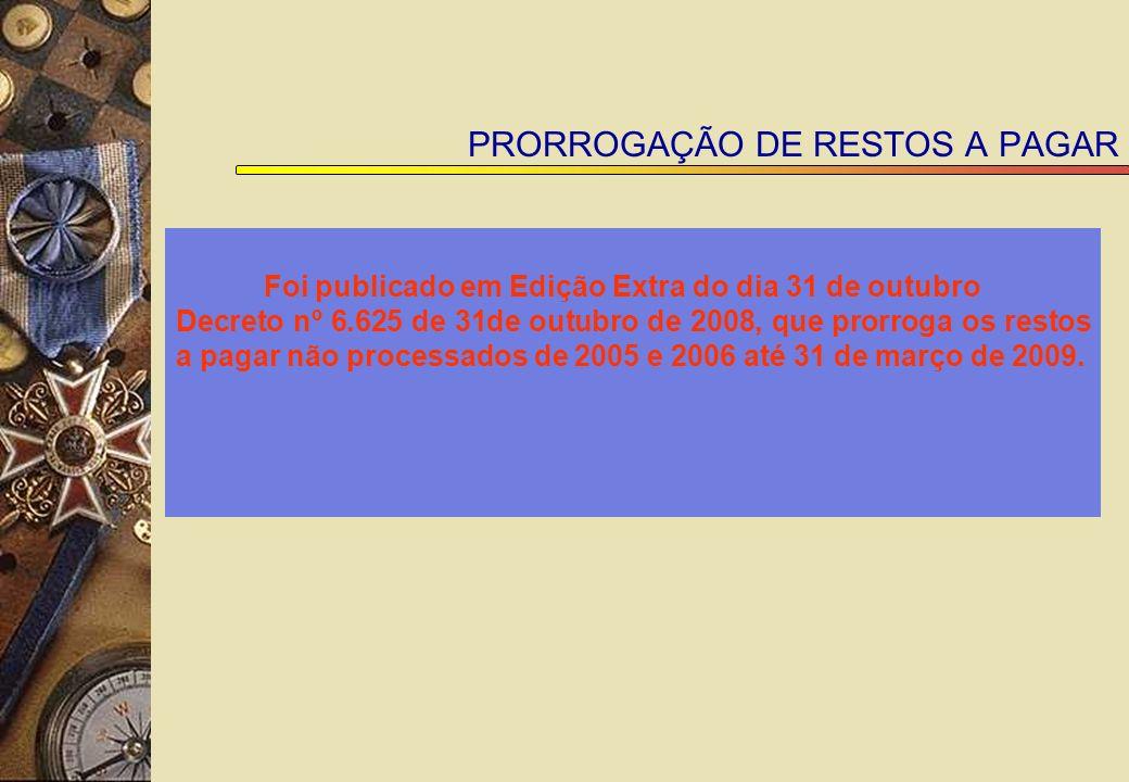 PRORROGAÇÃO DE RESTOS A PAGAR Foi publicado em Edição Extra do dia 31 de outubro Decreto nº 6.625 de 31de outubro de 2008, que prorroga os restos a pagar não processados de 2005 e 2006 até 31 de março de 2009.