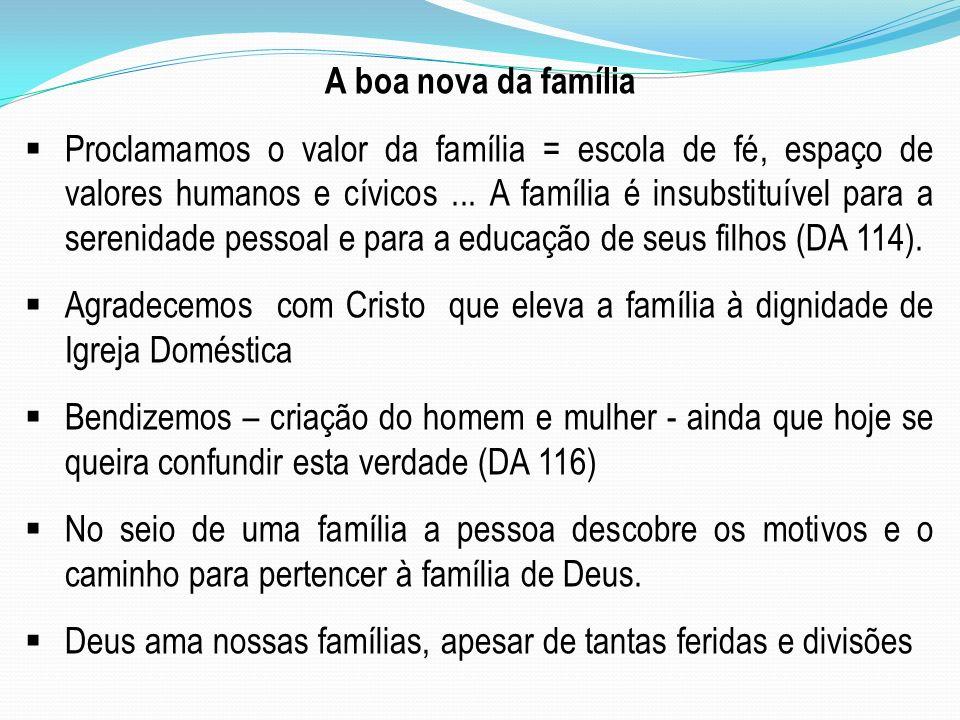 A boa nova da família Proclamamos o valor da família = escola de fé, espaço de valores humanos e cívicos... A família é insubstituível para a serenida