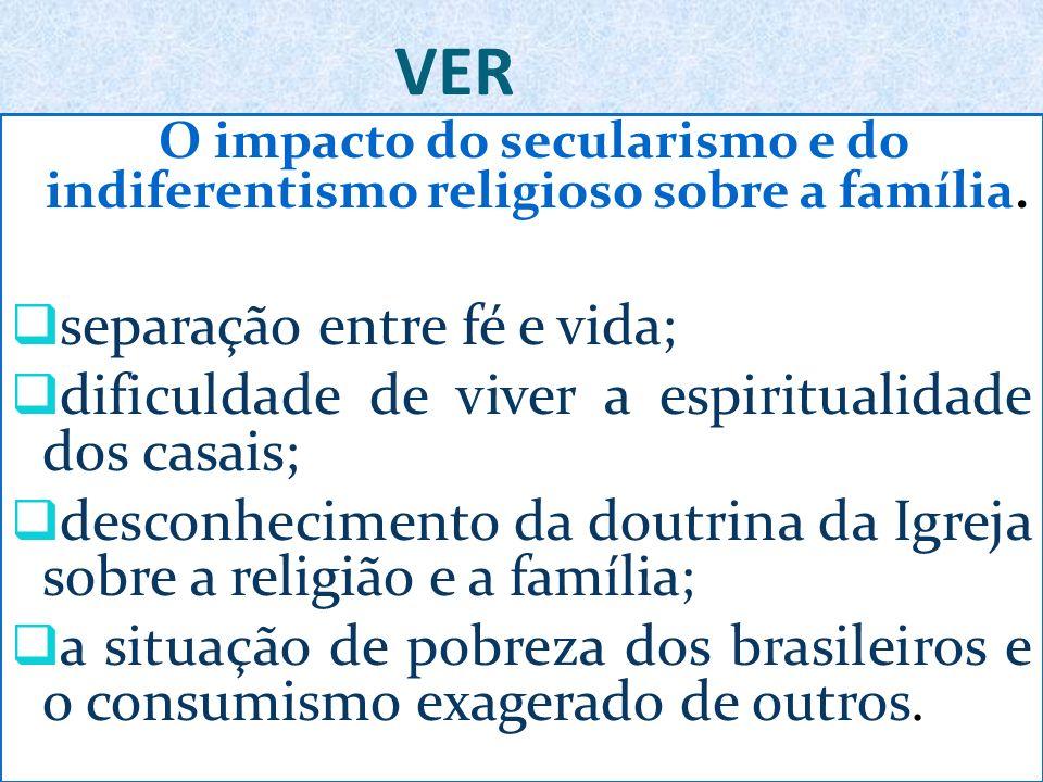 VER O impacto do secularismo e do indiferentismo religioso sobre a família. separação entre fé e vida; dificuldade de viver a espiritualidade dos casa