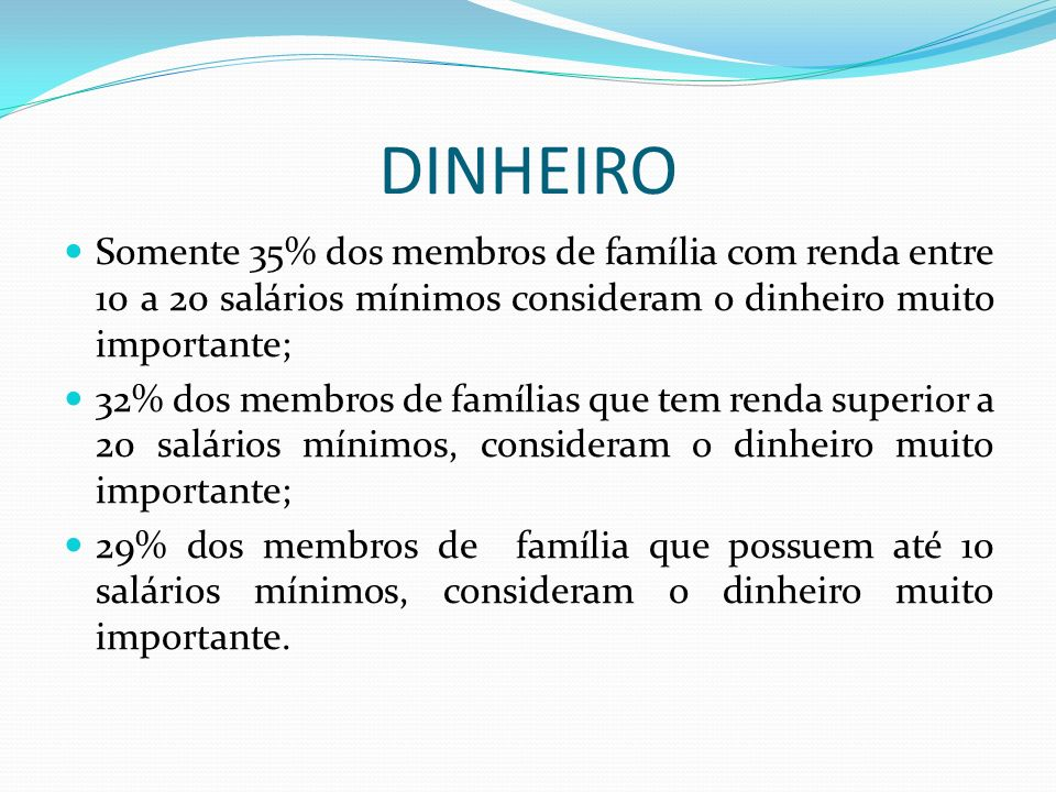 DINHEIRO Somente 35% dos membros de família com renda entre 10 a 20 salários mínimos consideram o dinheiro muito importante; 32% dos membros de famíli