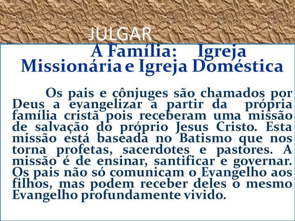 JULGAR A Família: Igreja Missionária e Igreja Doméstica Os pais e cônjuges são chamados por Deus a evangelizar a partir da própria família cristã pois