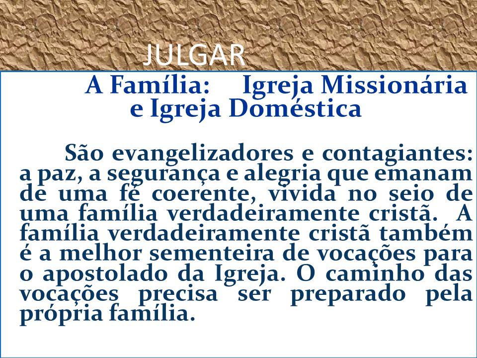 JULGAR A Família: Igreja Missionária e Igreja Doméstica São evangelizadores e contagiantes: a paz, a segurança e alegria que emanam de uma fé coerente, vivida no seio de uma família verdadeiramente cristã.