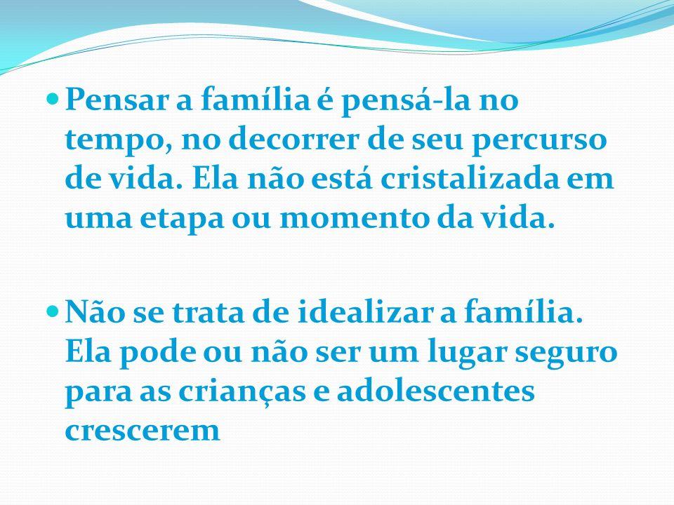 Pensar a família é pensá-la no tempo, no decorrer de seu percurso de vida. Ela não está cristalizada em uma etapa ou momento da vida. Não se trata de