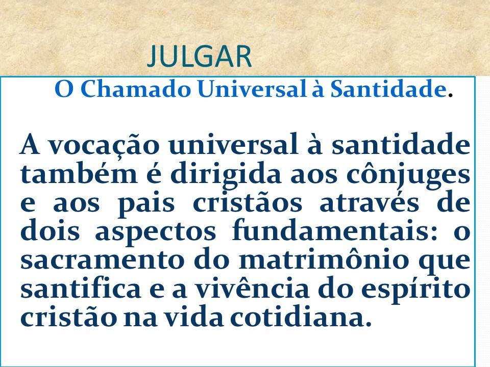 JULGAR O Chamado Universal à Santidade. A vocação universal à santidade também é dirigida aos cônjuges e aos pais cristãos através de dois aspectos fu